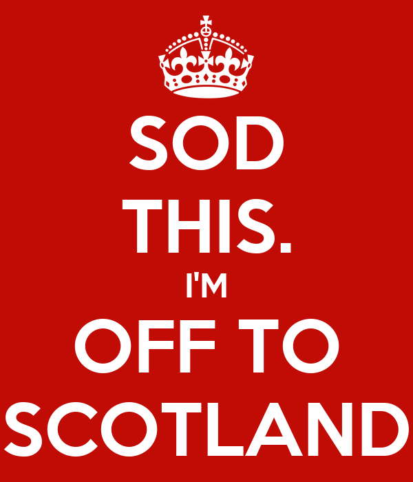 SOD THIS. I'M OFF TO SCOTLAND