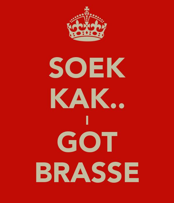 SOEK KAK.. I GOT BRASSE