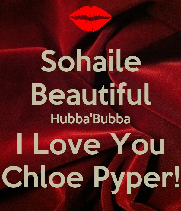 Sohaile Beautiful Hubba'Bubba I Love You Chloe Pyper!