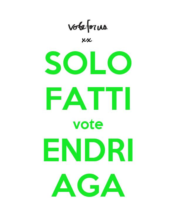 SOLO  FATTI vote ENDRI AGA