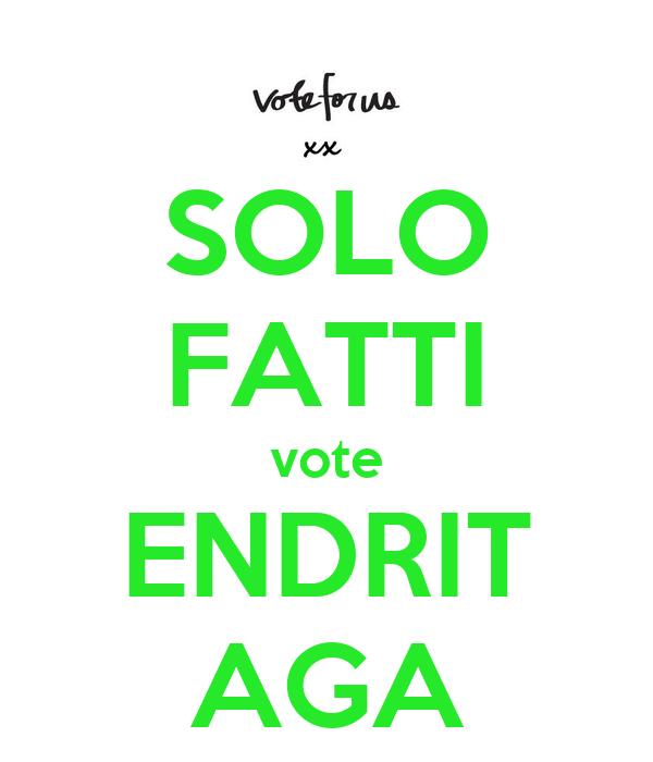 SOLO  FATTI vote ENDRIT AGA