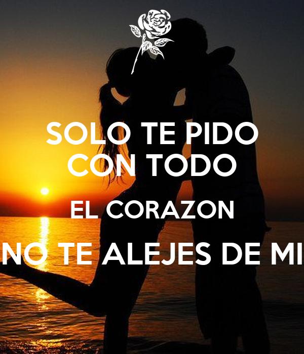 SOLO TE PIDO CON TODO EL CORAZON NO TE ALEJES DE MI