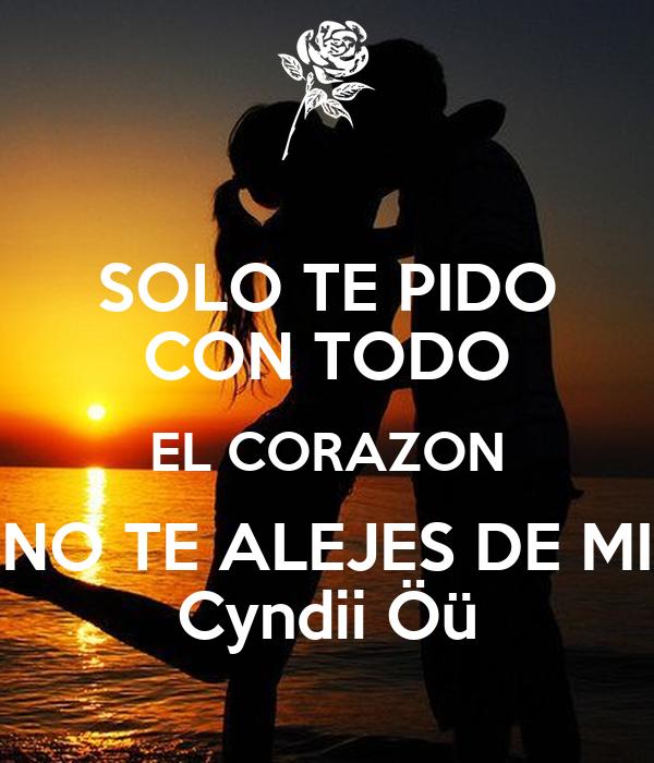 SOLO TE PIDO CON TODO EL CORAZON NO TE ALEJES DE MI Cyndii Öü