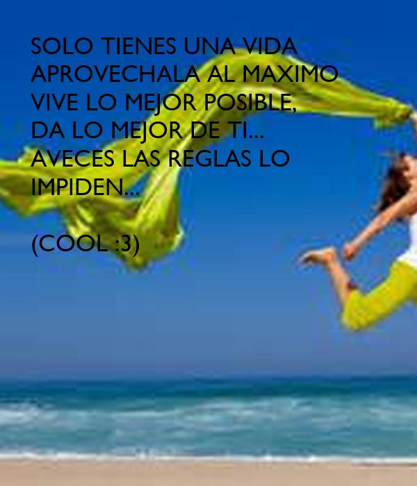 SOLO TIENES UNA VIDA APROVECHALA AL MAXIMO VIVE LO MEJOR POSIBLE, DA LO MEJOR DE TI... AVECES LAS REGLAS LO IMPIDEN...  (COOL :3)
