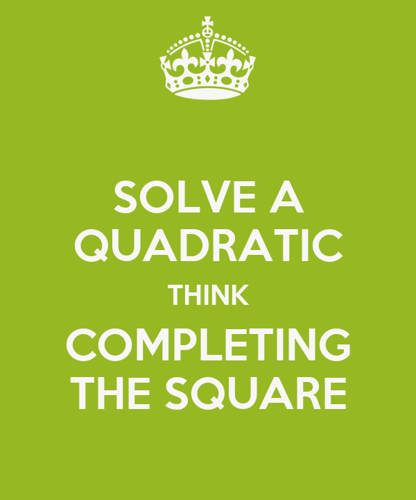 SOLVE A QUADRATIC THINK COMPLETING THE SQUARE