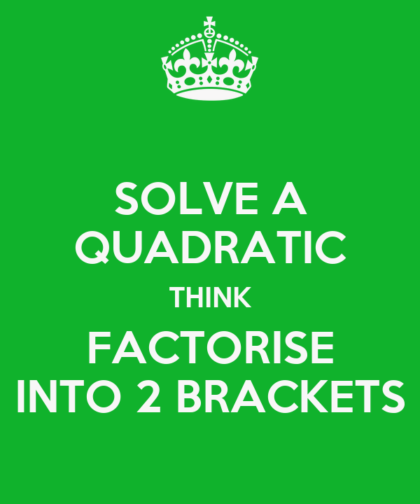 SOLVE A QUADRATIC THINK FACTORISE INTO 2 BRACKETS