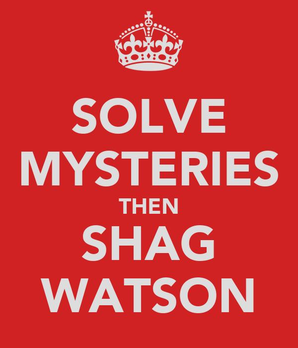 SOLVE MYSTERIES THEN SHAG WATSON