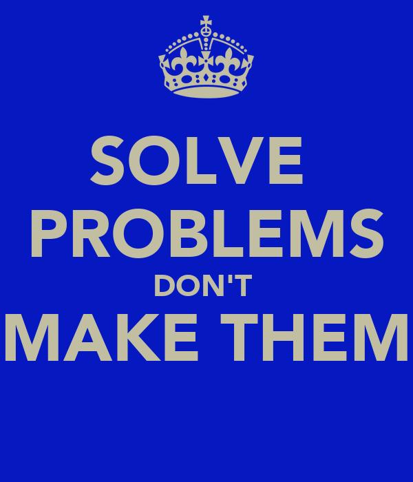 SOLVE  PROBLEMS DON'T   MAKE THEM