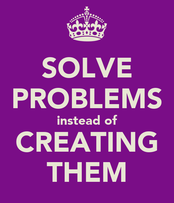 SOLVE PROBLEMS instead of CREATING THEM