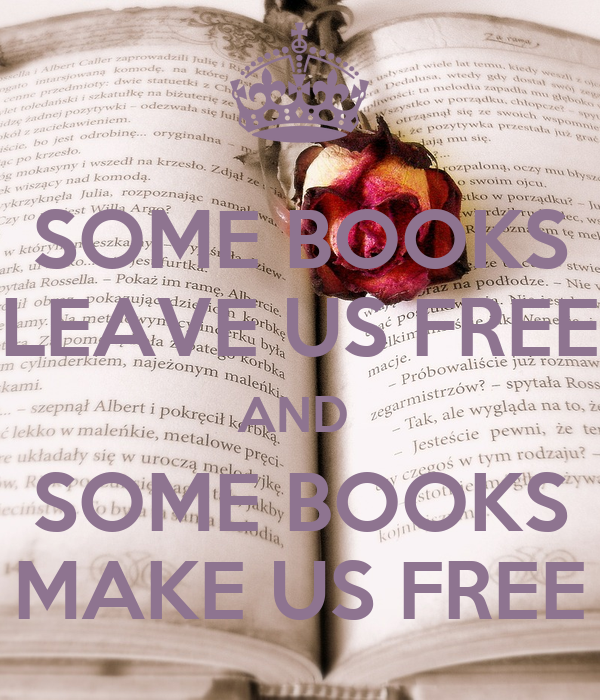 SOME BOOKS LEAVE US FREE AND  SOME BOOKS MAKE US FREE