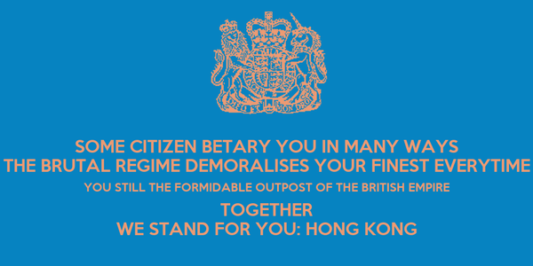 SOME CITIZEN BETARY YOU IN MANY WAYS THE BRUTAL REGIME DEMORALISES YOUR FINEST EVERYTIME YOU STILL THE FORMIDABLE OUTPOST OF THE BRITISH EMPIRE TOGETHER WE STAND FOR YOU: HONG KONG