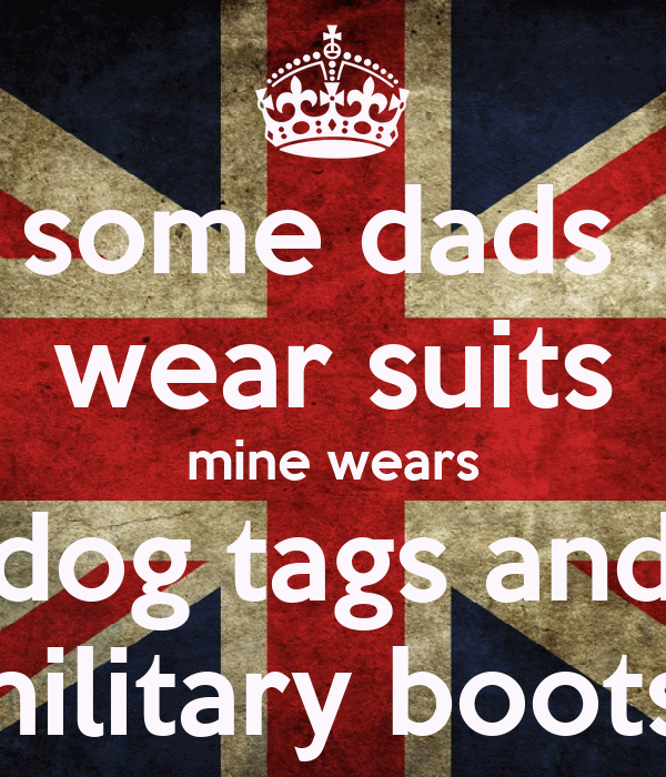 some dads  wear suits mine wears dog tags and military boots!