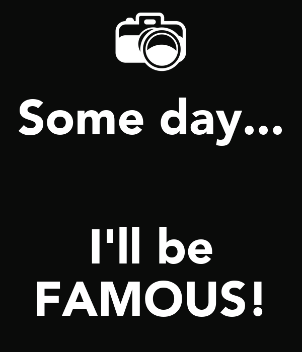Some day...   I'll be FAMOUS!