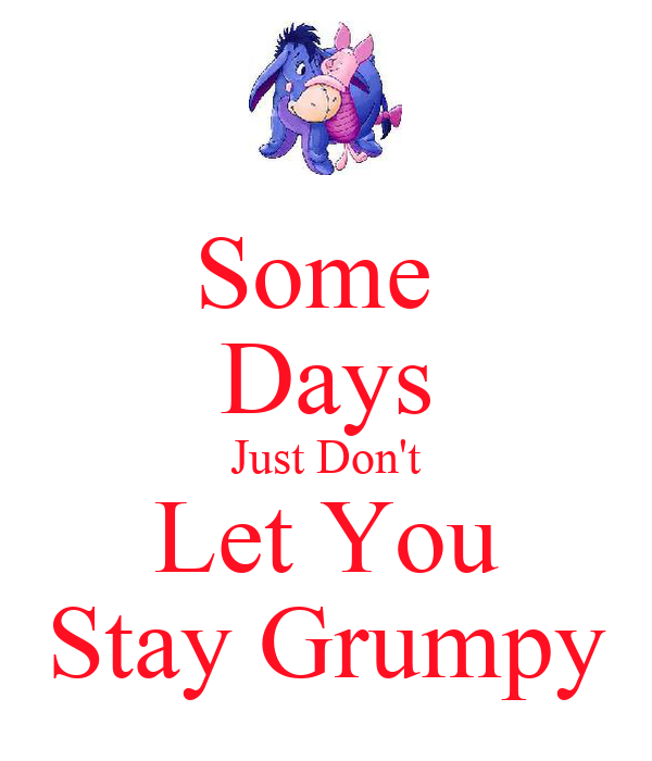Some  Days Just Don't Let You Stay Grumpy