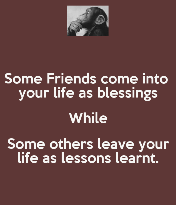 Some Friends come into  your life as blessings While Some others leave your life as lessons learnt.
