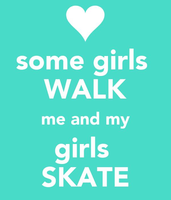some girls  WALK me and my girls  SKATE