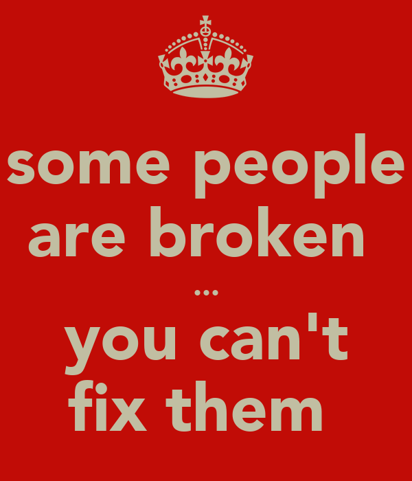 some people are broken  ... you can't fix them