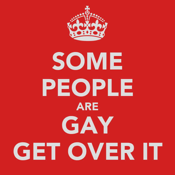 SOME PEOPLE ARE GAY GET OVER IT