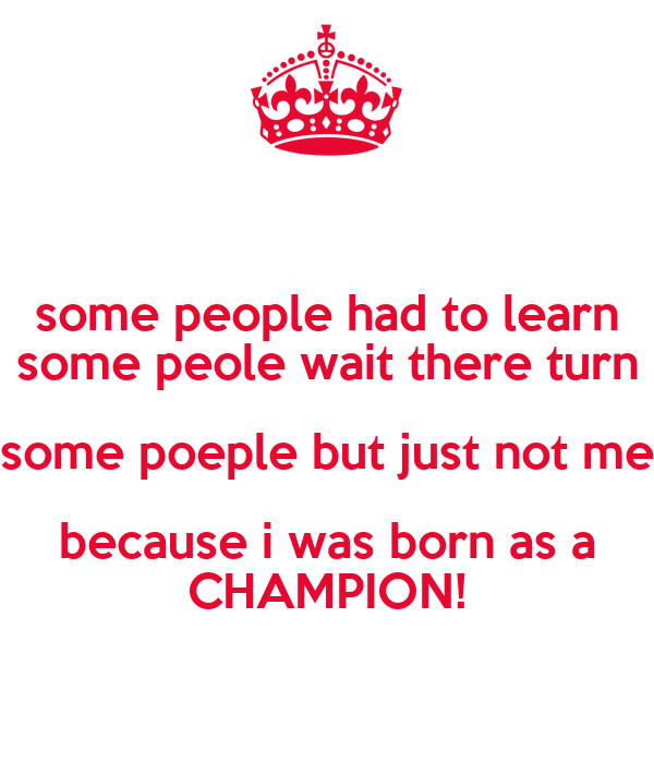 some people had to learn some peole wait there turn some poeple but just not me because i was born as a CHAMPION!