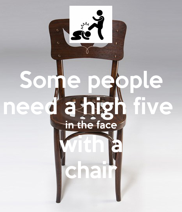 Some people need a high five  in the face with a chair