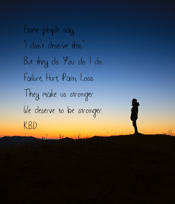 """Some people say,  """"I don't deserve this."""" But they do. You do. I do. Failure, Hurt, Pain, Loss. They make us stronger. We deserve to be stronger. K.B.D."""