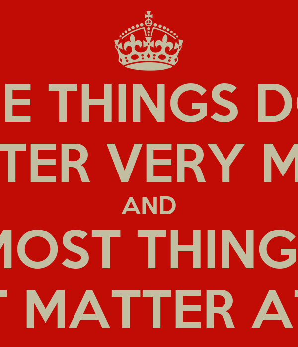 SOME THINGS DON'T MATTER VERY MUCH AND MOST THINGS DON'T MATTER AT ALL.