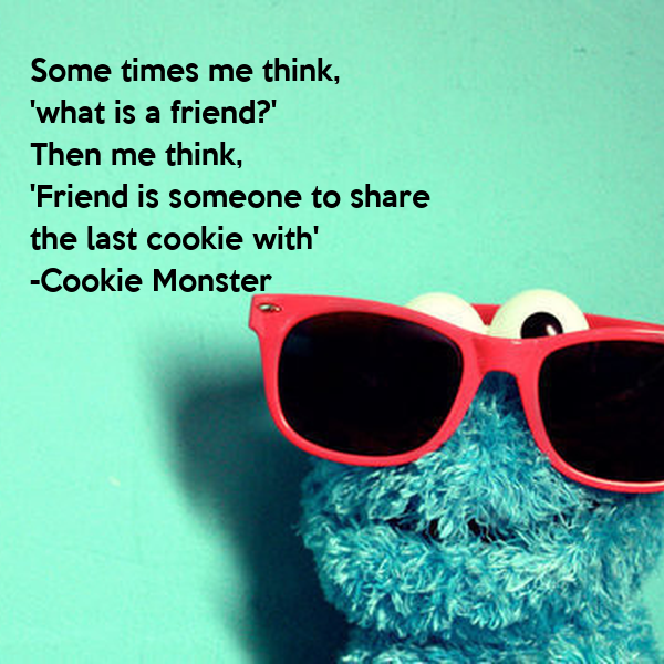 Some times me think, 'what is a friend?' Then me think, 'Friend is someone to share  the last cookie with' -Cookie Monster