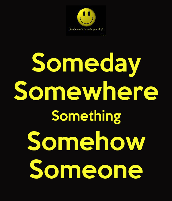 Someday Somewhere Something Somehow Someone