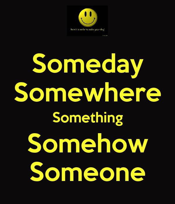 Someday Somewhere Something Somehow Someone