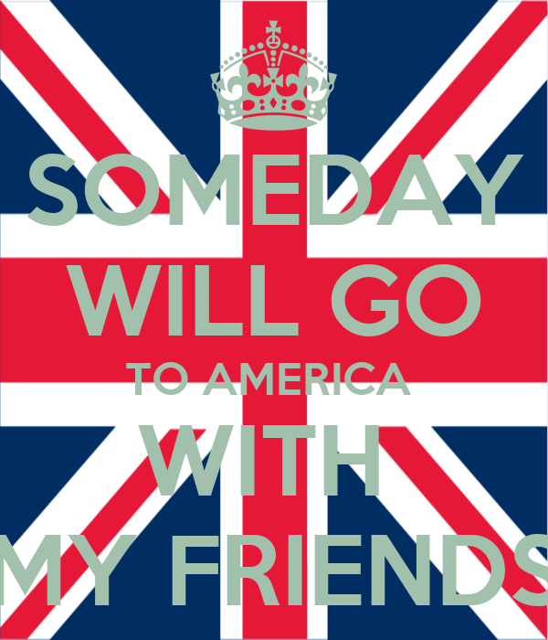 SOMEDAY WILL GO TO AMERICA  WITH  MY FRIENDS