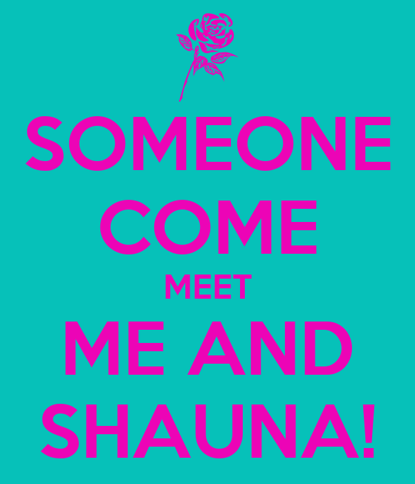 SOMEONE COME MEET ME AND SHAUNA!
