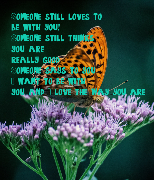 Someone still loves to be with you! Someone still thinks you are really good. Someone says to you I want to be with you and I love the way you are.