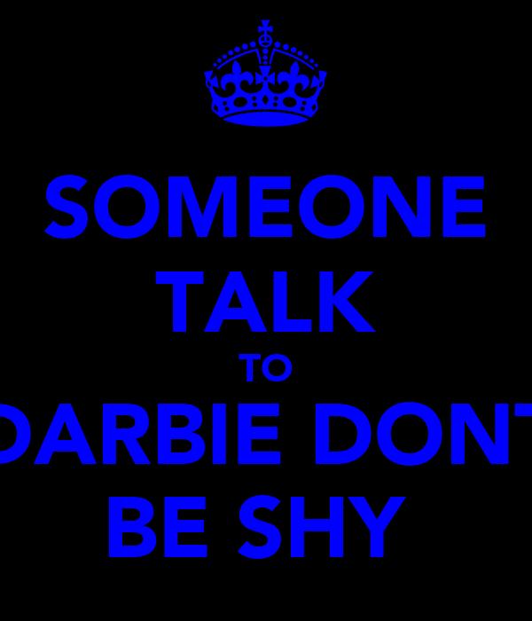 SOMEONE TALK TO DARBIE DONT BE SHY