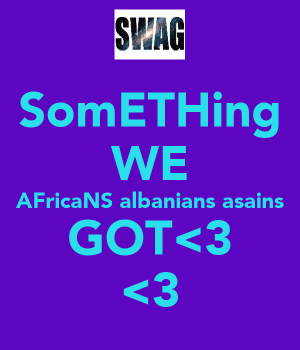 SomETHing WE AFricaNS albanians asains GOT<3 <3