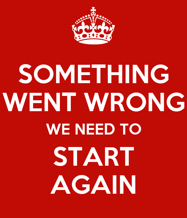SOMETHING WENT WRONG WE NEED TO START AGAIN