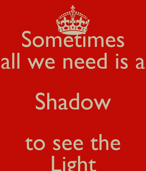 Sometimes all we need is a Shadow to see the Light