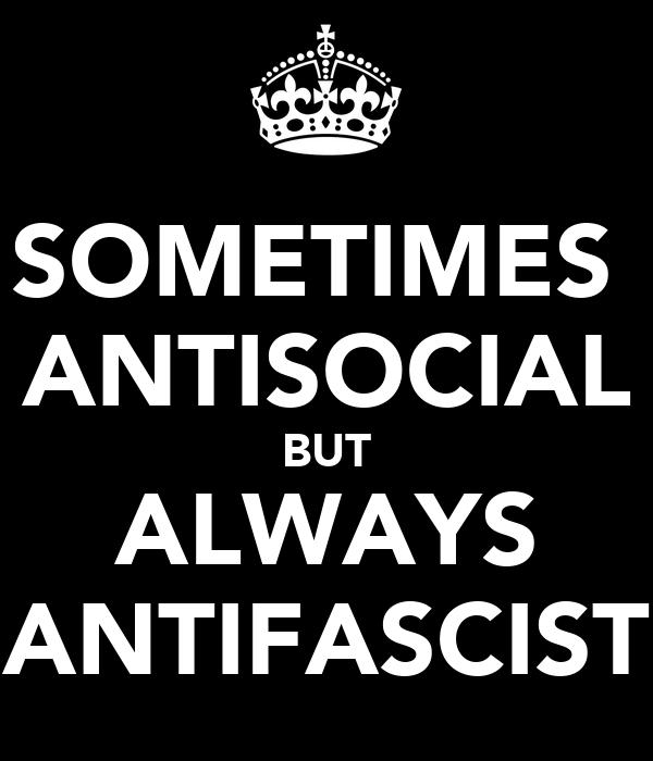 SOMETIMES  ANTISOCIAL BUT ALWAYS ANTIFASCIST