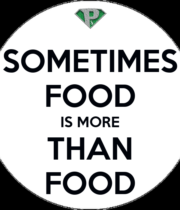 SOMETIMES FOOD IS MORE THAN FOOD
