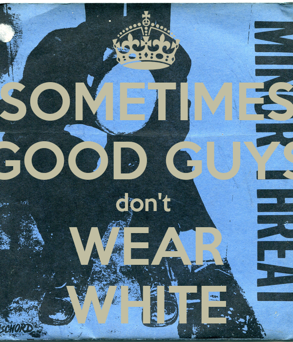 SOMETIMES GOOD GUYS don't  WEAR WHITE