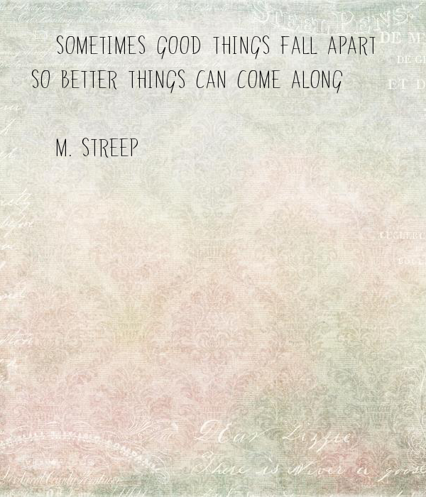 """""""Sometimes Good Things Fall Apart So Better Things Can"""