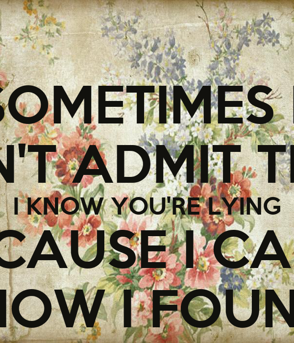 SOMETIMES I  CAN'T ADMIT THAT I KNOW YOU'RE LYING BECAUSE I CAN'T ADMIT HOW I FOUND OUT 😒