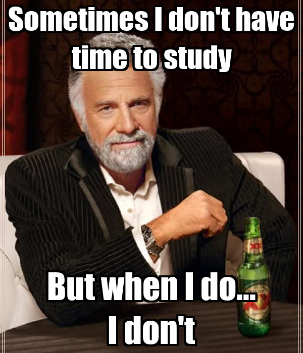 Sometimes I don't have time to study But when I do... I don't