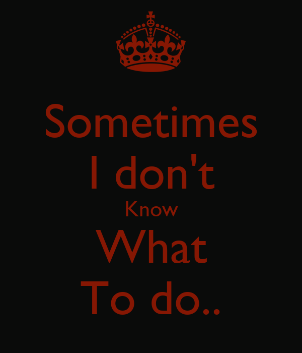 Sometimes I don't Know What To do..