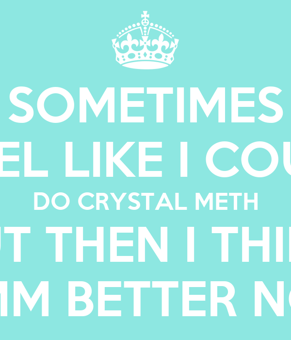 SOMETIMES I FEEL LIKE I COULD DO CRYSTAL METH BUT THEN I THINK HMM BETTER NOT