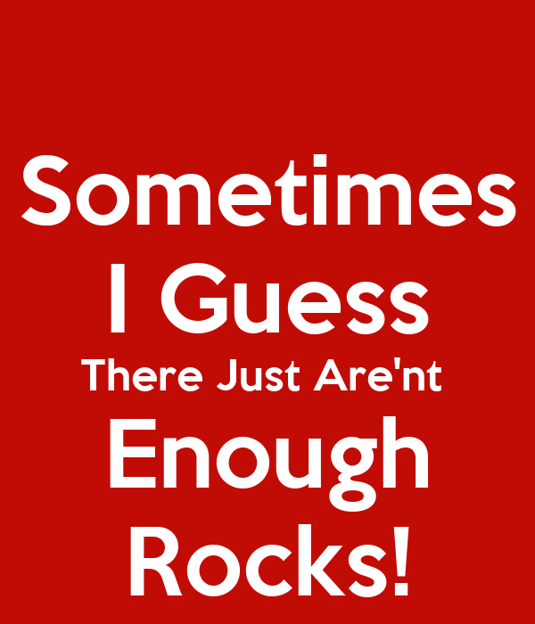 Sometimes I Guess There Just Are'nt  Enough Rocks!