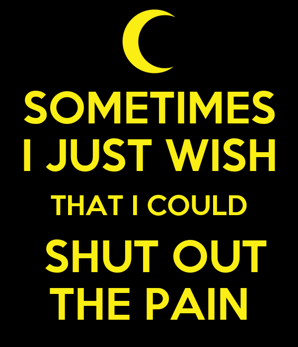 SOMETIMES I JUST WISH THAT I COULD  SHUT OUT THE PAIN