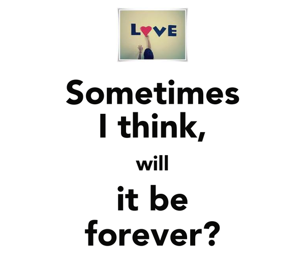 Sometimes I think, will it be forever?