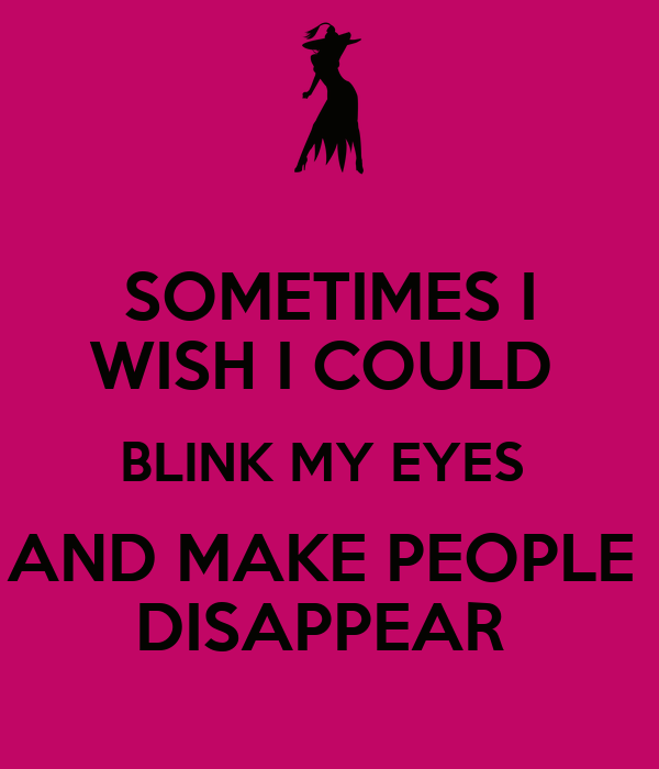 SOMETIMES I WISH I COULD  BLINK MY EYES  AND MAKE PEOPLE  DISAPPEAR