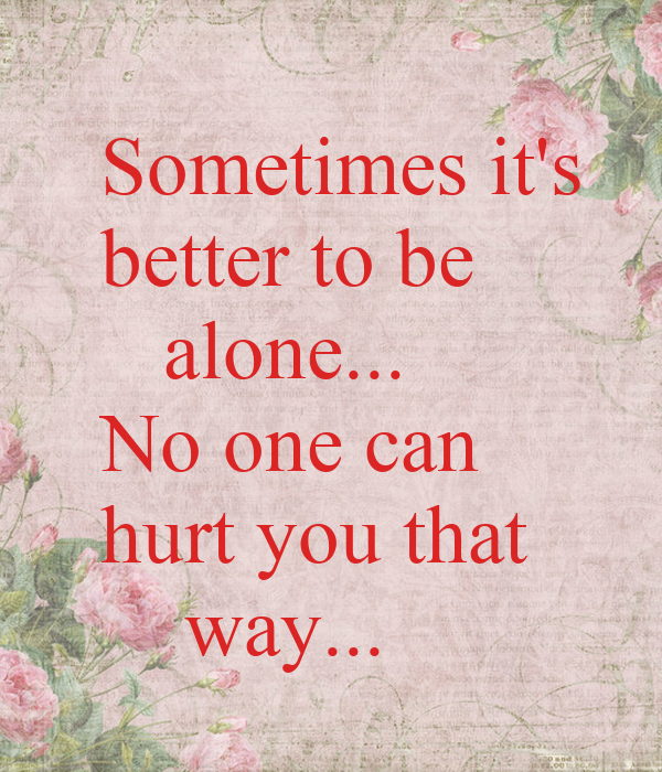 Sometimes it's  better to be    alone... No one can hurt you that     way...