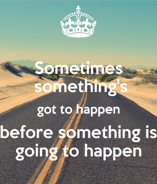 Sometimes  something's got to happen before something is going to happen